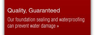Quality, Guaranteed - our foundation sealing and waterproofing can prevent water damage